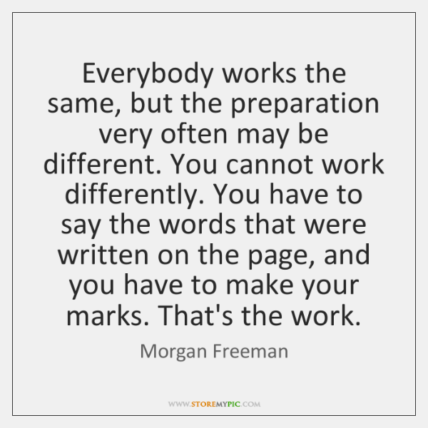 Everybody works the same, but the preparation very often may be different. ...