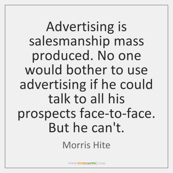 Advertising is salesmanship mass produced. No one would bother to use advertising ...