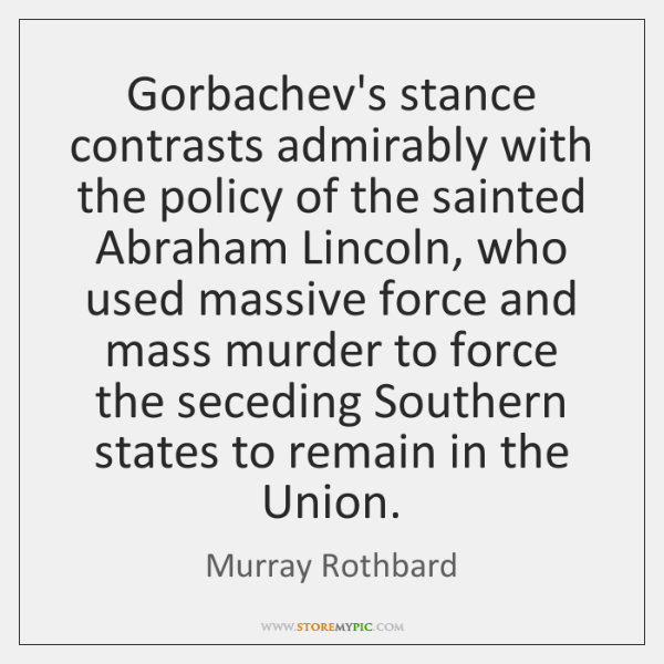 Gorbachev's stance contrasts admirably with the policy of the sainted Abraham Lincoln, ...