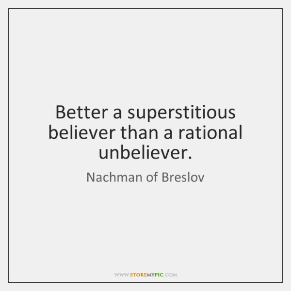 Better a superstitious believer than a rational unbeliever.