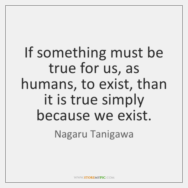 If something must be true for us, as humans, to exist, than ...