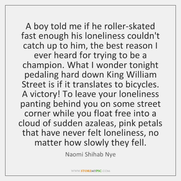 A boy told me if he roller-skated fast enough his loneliness couldn't ...