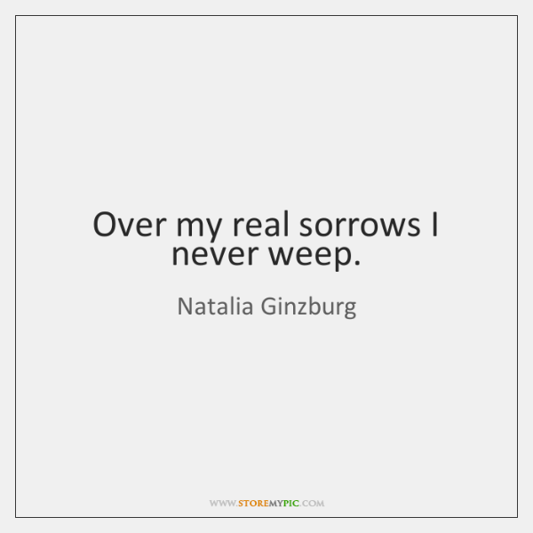 Over my real sorrows I never weep.