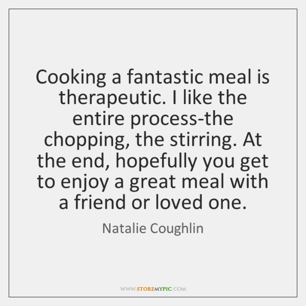 Cooking a fantastic meal is therapeutic. I like the entire process-the chopping, ...