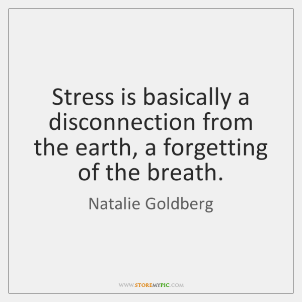 Stress is basically a disconnection from the earth, a forgetting of the ...