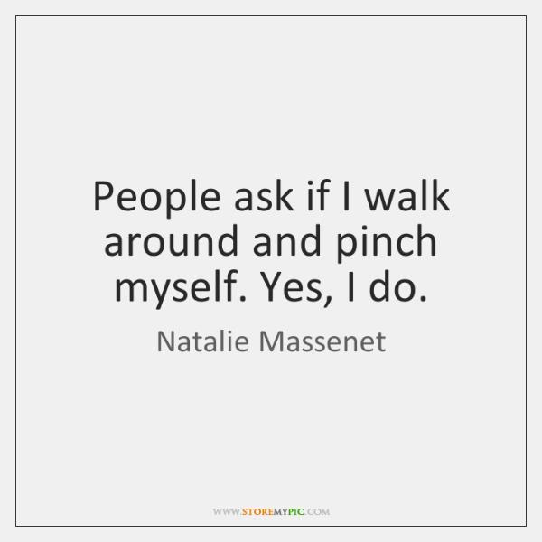 People ask if I walk around and pinch myself. Yes, I do.