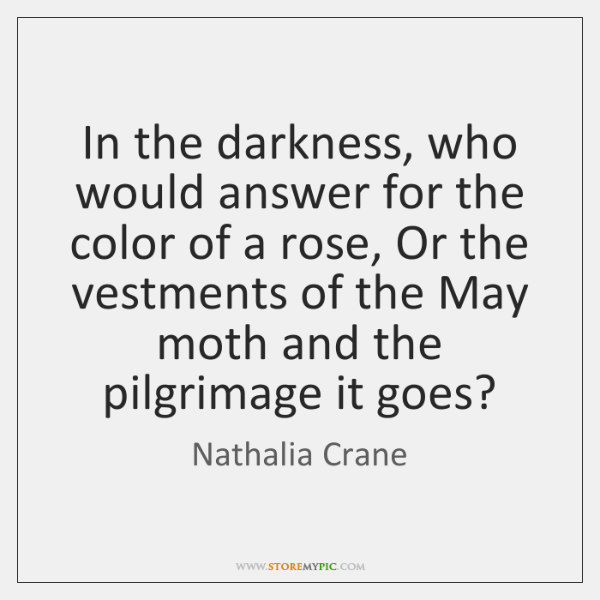 In the darkness, who would answer for the color of a rose, ...