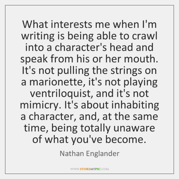 What interests me when I'm writing is being able to crawl into ...