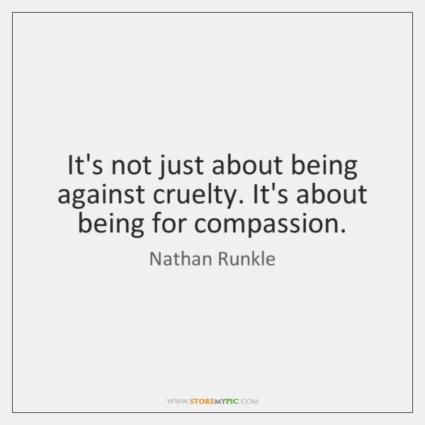 It's not just about being against cruelty. It's about being for compassion.