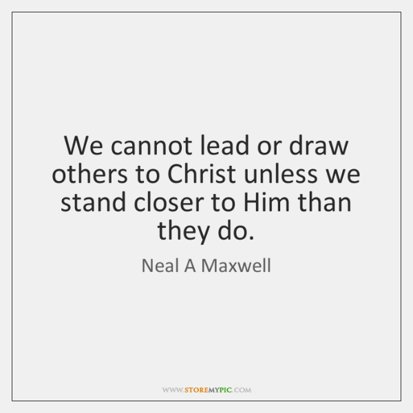 We cannot lead or draw others to Christ unless we stand closer ...