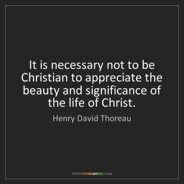 Henry David Thoreau: It is necessary not to be Christian to appreciate the...