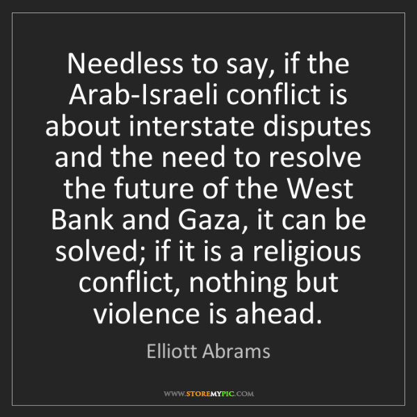 Elliott Abrams: Needless to say, if the Arab-Israeli conflict is about...