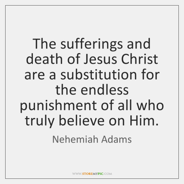 The sufferings and death of Jesus Christ are a substitution for the ...