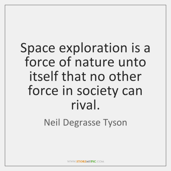 Space exploration is a force of nature unto itself that no other ...
