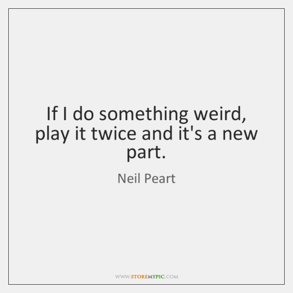 If I do something weird, play it twice and it's a new ...