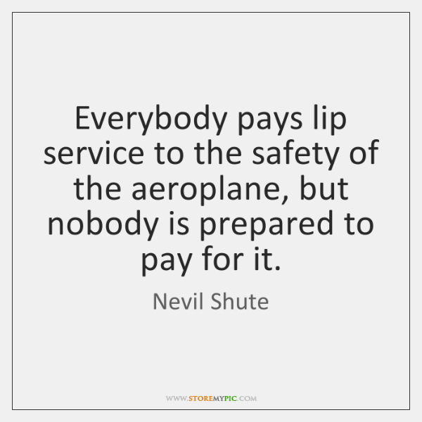 Everybody pays lip service to the safety of the aeroplane, but nobody ...