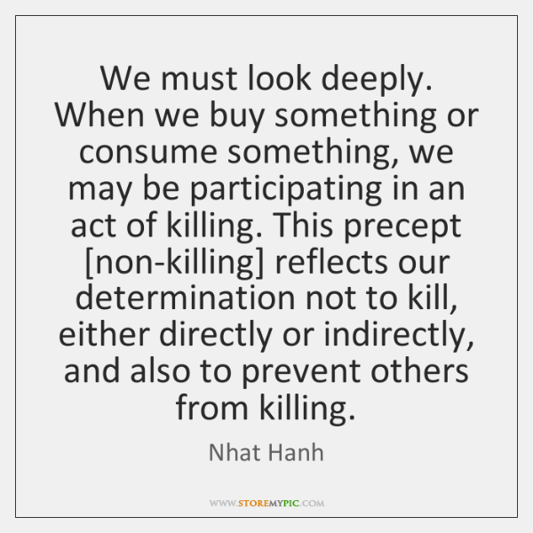We must look deeply. When we buy something or consume something, we ...