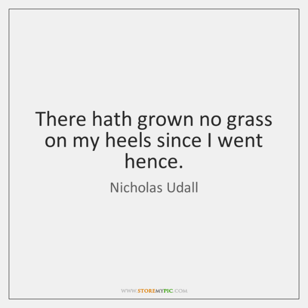 There hath grown no grass on my heels since I went hence.