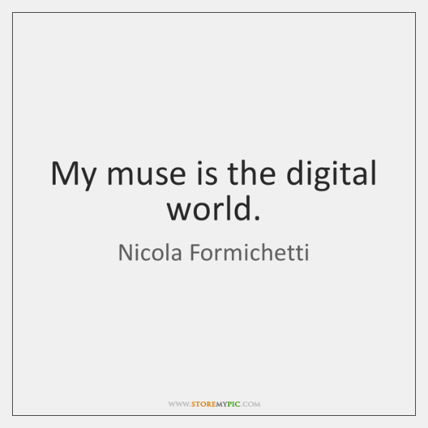 My muse is the digital world.