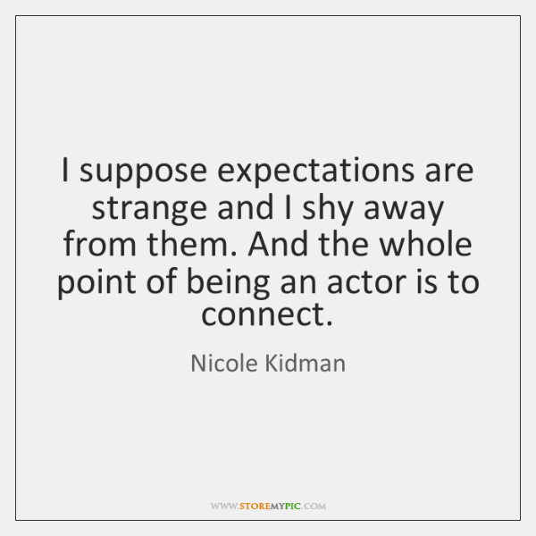 I suppose expectations are strange and I shy away from them. And ...