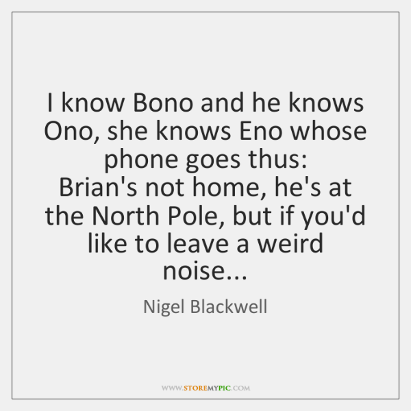 I know Bono and he knows Ono, she knows Eno whose phone ...
