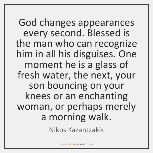 God changes appearances every second. Blessed is the man who can recognize ...