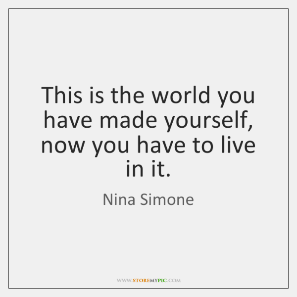 This is the world you have made yourself, now you have to ...
