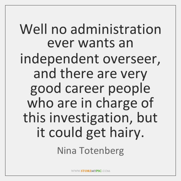 Well no administration ever wants an independent overseer, and there are very ...