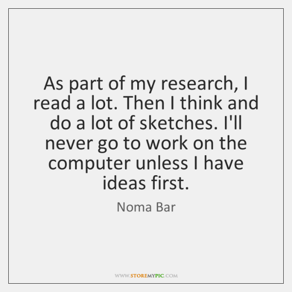 As part of my research, I read a lot. Then I think ...