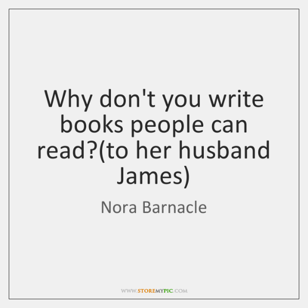 Why don't you write books people can read?(to her husband James)