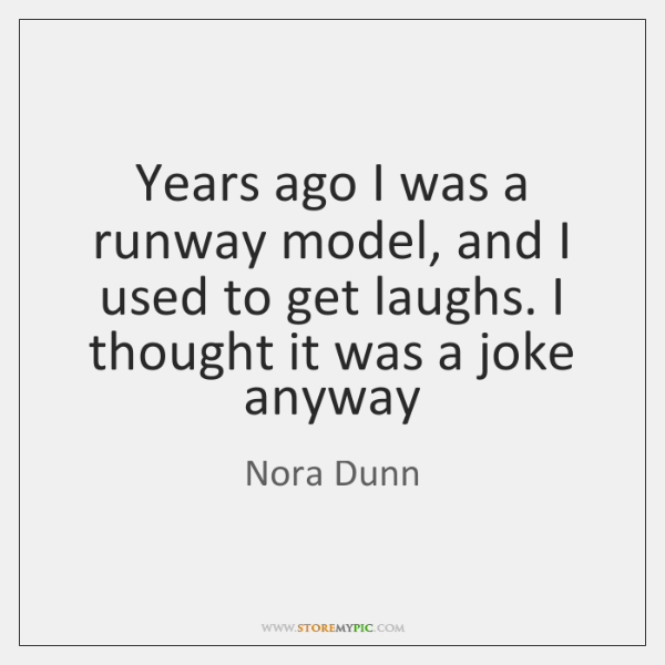 Years ago I was a runway model, and I used to get ...