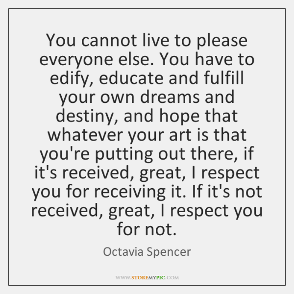 You cannot live to please everyone else. You have to edify, educate ...