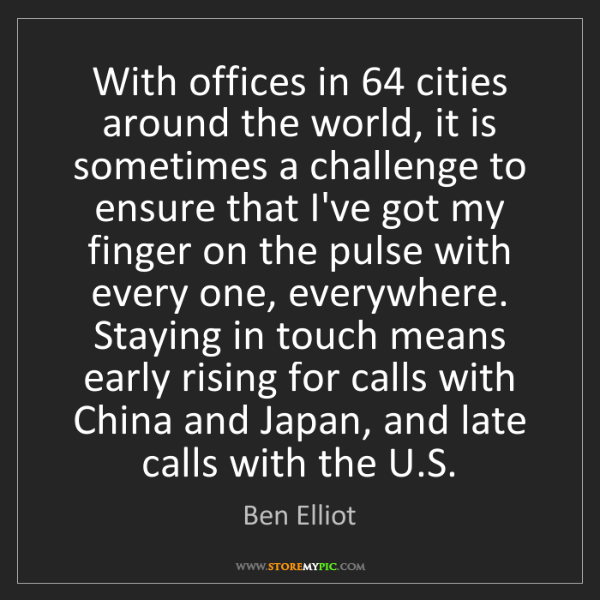 Ben Elliot: With offices in 64 cities around the world, it is sometimes...
