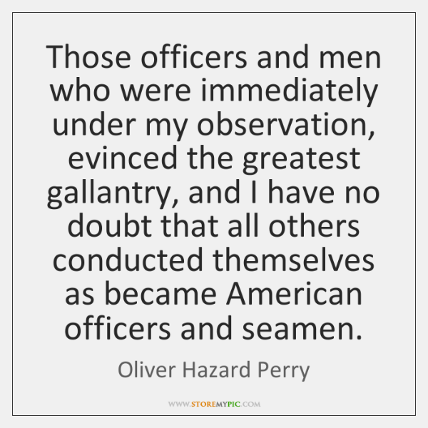 Those officers and men who were immediately under my observation, evinced the ...