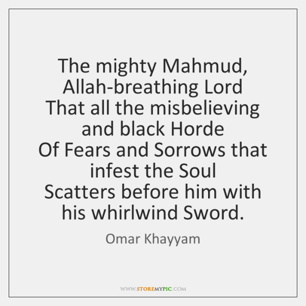 The mighty Mahmud, Allah-breathing Lord   That all the misbelieving and black Horde   ...