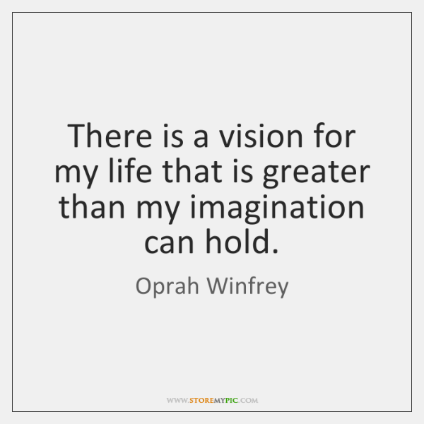 There is a vision for my life that is greater than my ...
