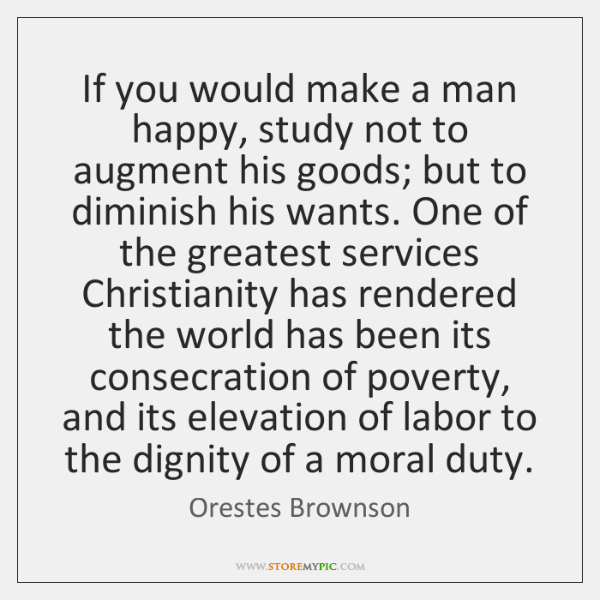 If you would make a man happy, study not to augment his ...