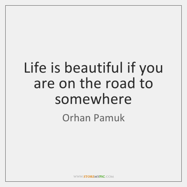 Life is beautiful if you are on the road to somewhere