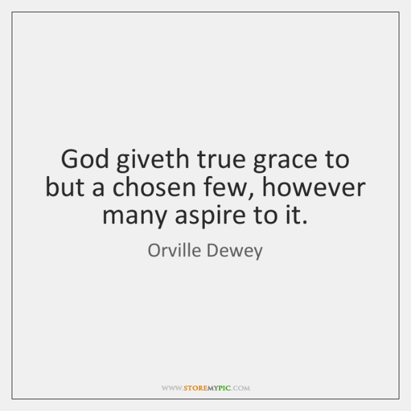 God giveth true grace to but a chosen few, however many aspire ...