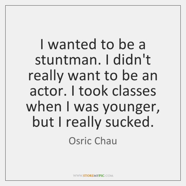 I wanted to be a stuntman. I didn't really want to be ...