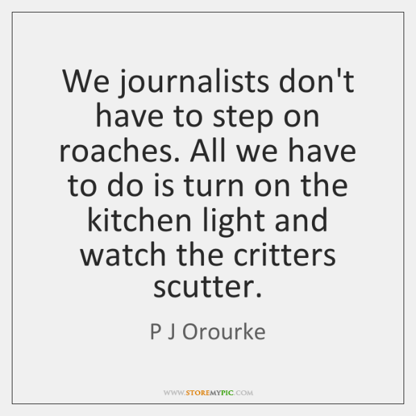 We journalists don't have to step on roaches. All we have to ...