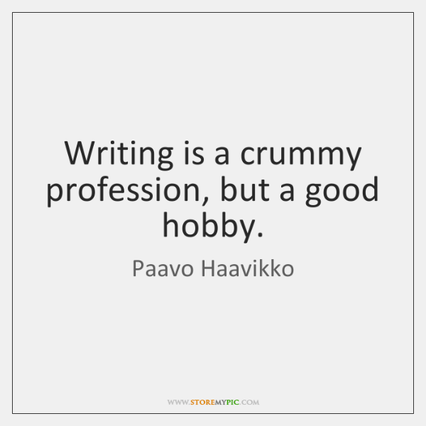 Writing is a crummy profession, but a good hobby.