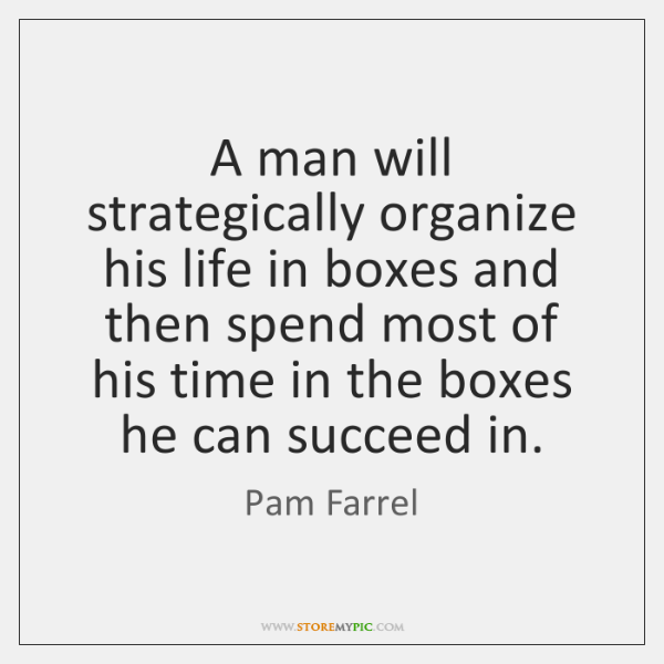 A man will strategically organize his life in boxes and then spend ...