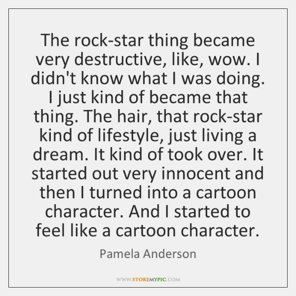 The rock-star thing became very destructive, like, wow. I didn't know what ...