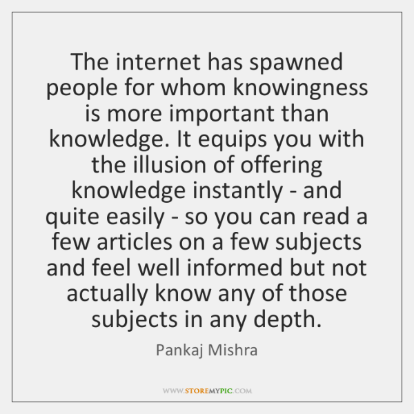 The internet has spawned people for whom knowingness is more important than ...
