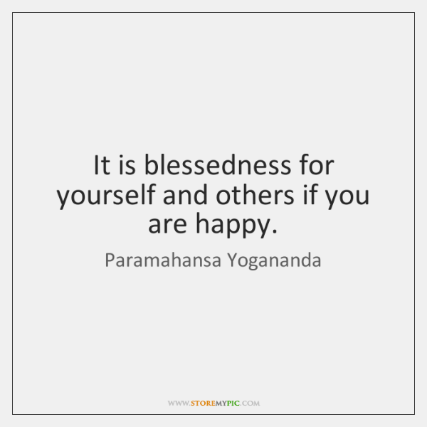 It is blessedness for yourself and others if you are happy.