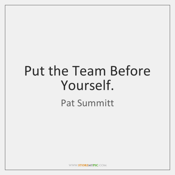 Put the Team Before Yourself.
