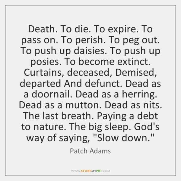 Death. To die. To expire. To pass on. To perish. To peg ...