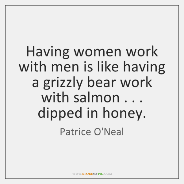 Having women work with men is like having a grizzly bear work ...