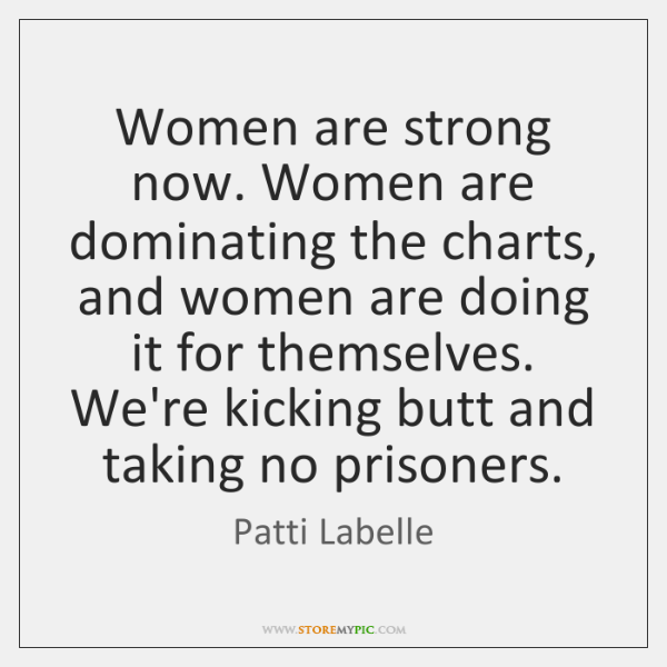 Women are strong now. Women are dominating the charts, and women are ...